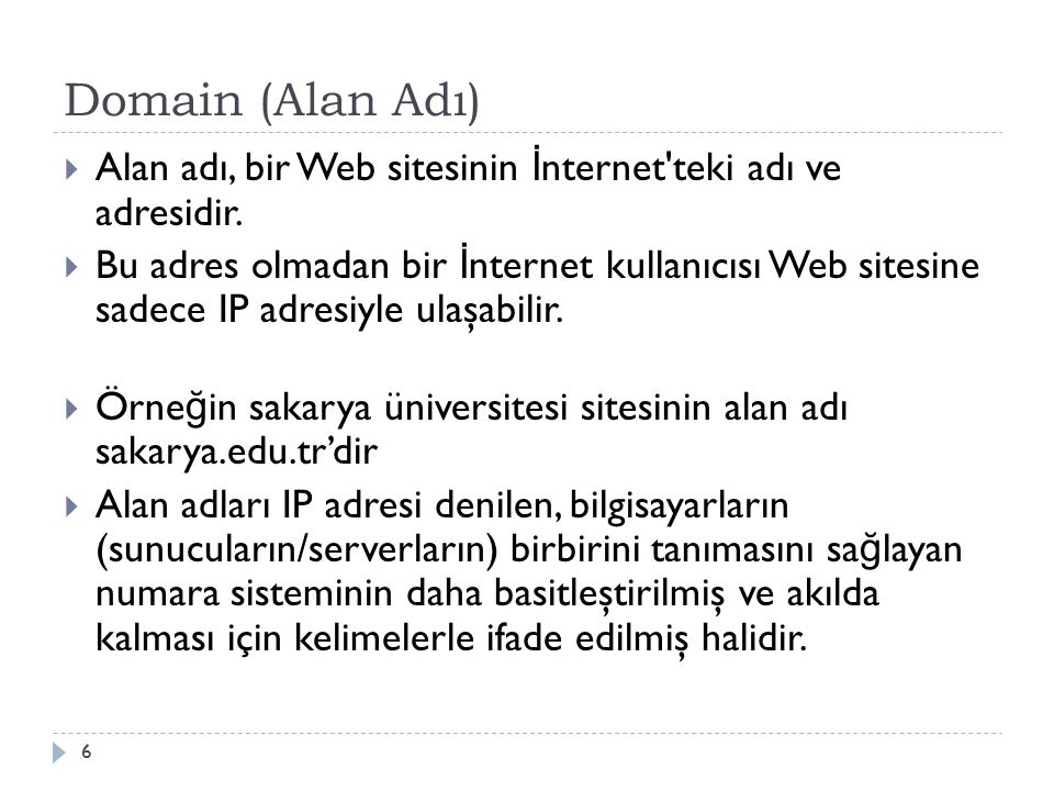 Domain (Alan Adı)  Örne ğ in sakarya.edu.tr alan adı adres barına yazıldı ğ ında tarayıcı bu alan adını önce IP adresine çevirir, daha sonra kullanıcıyı bu IP adresine sahip bilgisayara yönlendirir.