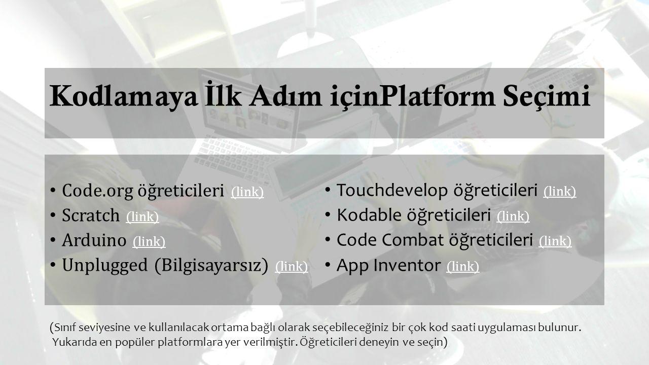 Kodlamaya İ lk Adım içinPlatform Seçimi Code.org öğreticileri (link) (link) Scratch (link) (link) Arduino (link) (link) Unplugged (Bilgisayarsız) (link) (link) Touchdevelop öğreticileri (link) (link) Kodable öğreticileri (link) (link) Code Combat öğreticileri (link) (link) App Inventor (link) (link) (Sınıf seviyesine ve kullanılacak ortama bağlı olarak seçebileceğiniz bir çok kod saati uygulaması bulunur.