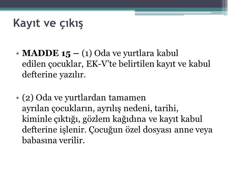 Kayıt ve çıkış MADDE 15 – (1) Oda ve yurtlara kabul edilen çocuklar, EK-V'te belirtilen kayıt ve kabul defterine yazılır.