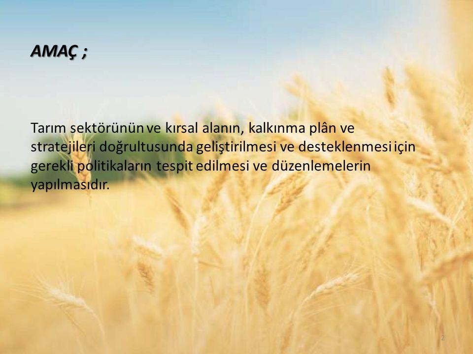 AMAÇ ; Tarım sektörünün ve kırsal alanın, kalkınma plân ve stratejileri doğrultusunda geliştirilmesi ve desteklenmesi için gerekli politikaların tespit edilmesi ve düzenlemelerin yapılmasıdır.