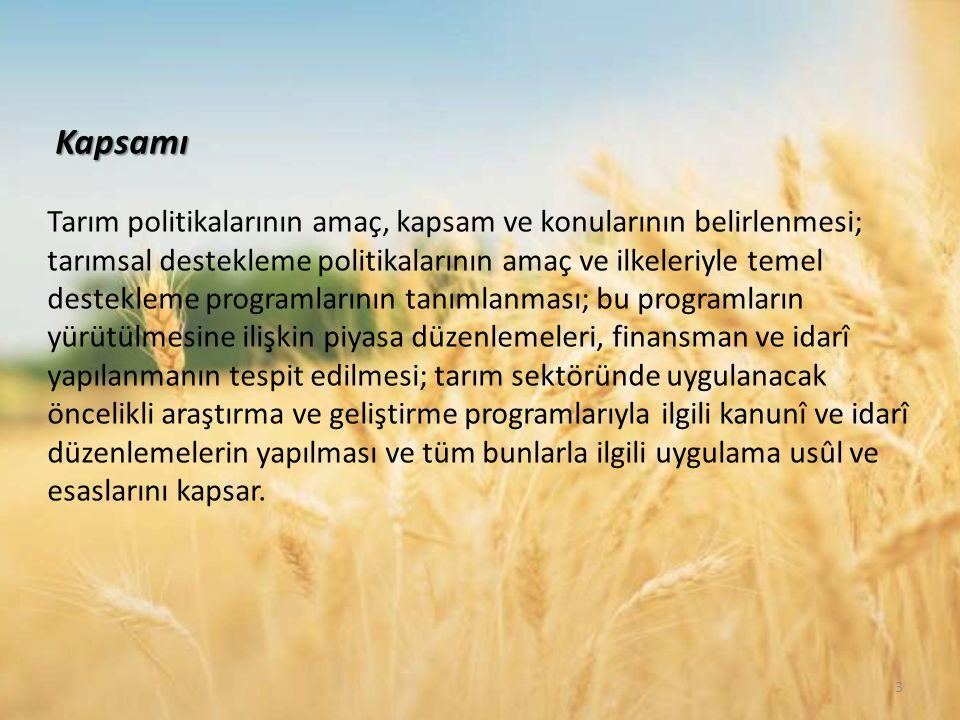 Kapsamı Tarım politikalarının amaç, kapsam ve konularının belirlenmesi; tarımsal destekleme politikalarının amaç ve ilkeleriyle temel destekleme programlarının tanımlanması; bu programların yürütülmesine ilişkin piyasa düzenlemeleri, finansman ve idarî yapılanmanın tespit edilmesi; tarım sektöründe uygulanacak öncelikli araştırma ve geliştirme programlarıyla ilgili kanunî ve idarî düzenlemelerin yapılması ve tüm bunlarla ilgili uygulama usûl ve esaslarını kapsar.