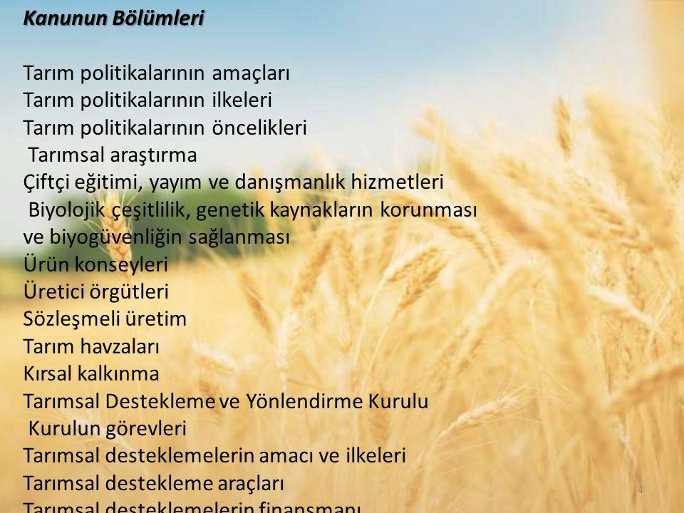 4 Kanunun Bölümleri Tarım politikalarının amaçları Tarım politikalarının ilkeleri Tarım politikalarının öncelikleri Tarımsal araştırma Çiftçi eğitimi, yayım ve danışmanlık hizmetleri Biyolojik çeşitlilik, genetik kaynakların korunması ve biyogüvenliğin sağlanması Ürün konseyleri Üretici örgütleri Sözleşmeli üretim Tarım havzaları Kırsal kalkınma Tarımsal Destekleme ve Yönlendirme Kurulu Kurulun görevleri Tarımsal desteklemelerin amacı ve ilkeleri Tarımsal destekleme araçları Tarımsal desteklemelerin finansmanı
