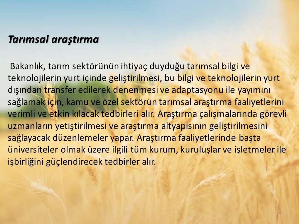 Tarımsal araştırma Bakanlık, tarım sektörünün ihtiyaç duyduğu tarımsal bilgi ve teknolojilerin yurt içinde geliştirilmesi, bu bilgi ve teknolojilerin yurt dışından transfer edilerek denenmesi ve adaptasyonu ile yayımını sağlamak için, kamu ve özel sektörün tarımsal araştırma faaliyetlerini verimli ve etkin kılacak tedbirleri alır.