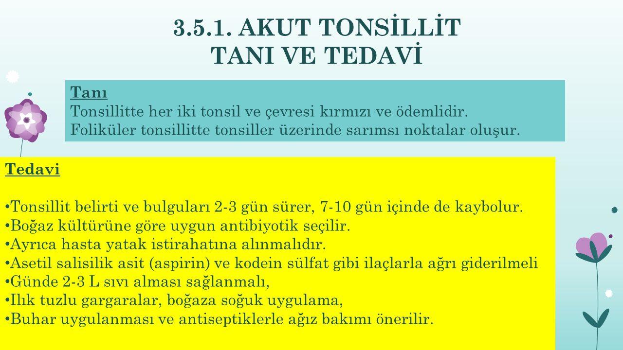 3.5.1. AKUT TONSİLLİT TANI VE TEDAVİ Tedavi Tonsillit belirti ve bulguları 2-3 gün sürer, 7-10 gün içinde de kaybolur. Boğaz kültürüne göre uygun anti