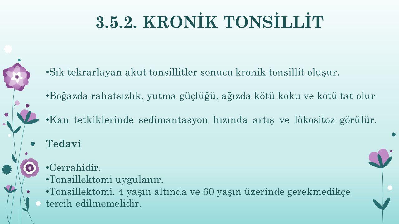 3.5.2. KRONİK TONSİLLİT Sık tekrarlayan akut tonsillitler sonucu kronik tonsillit oluşur. Boğazda rahatsızlık, yutma güçlüğü, ağızda kötü koku ve kötü