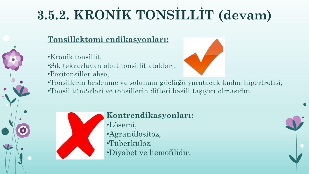 3.5.2. KRONİK TONSİLLİT (devam) Kontrendikasyonları: Lösemi, Agranülositoz, Tüberküloz, Diyabet ve hemofilidir. Tonsillektomi endikasyonları: Kronik t