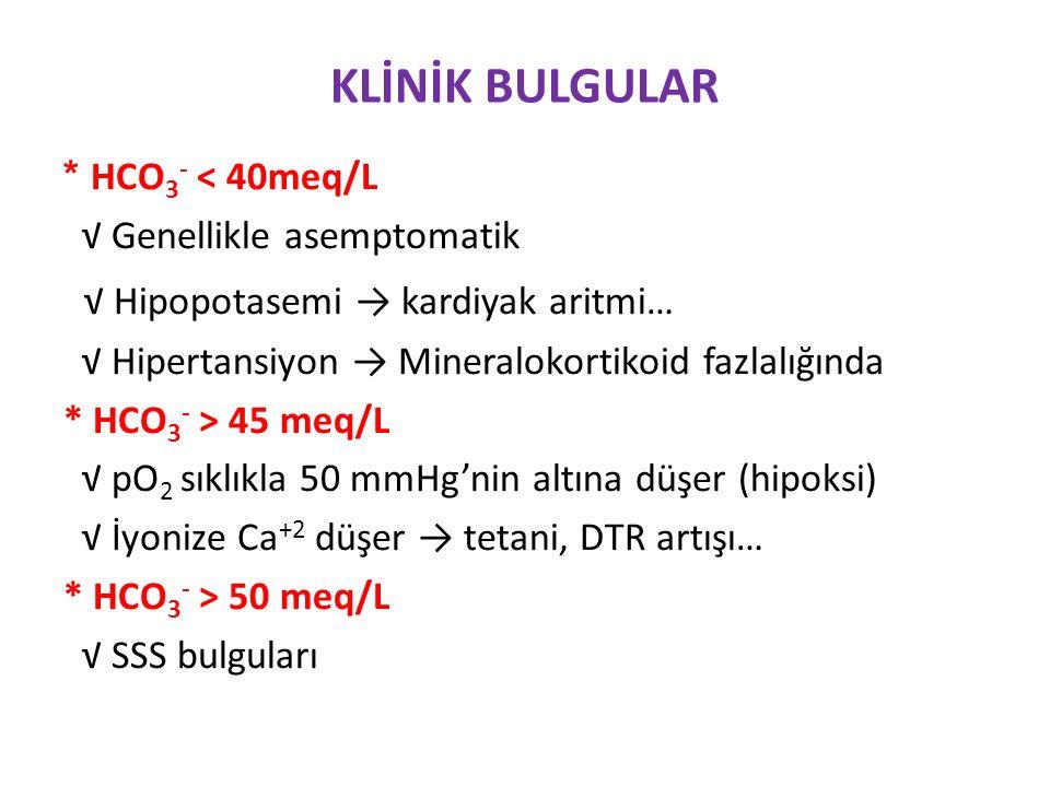 KLİNİK BULGULAR * HCO 3 - < 40meq/L √ Genellikle asemptomatik √ Hipopotasemi → kardiyak aritmi… √ Hipertansiyon → Mineralokortikoid fazlalığında * HCO 3 - > 45 meq/L √ pO 2 sıklıkla 50 mmHg'nin altına düşer (hipoksi) √ İyonize Ca +2 düşer → tetani, DTR artışı… * HCO 3 - > 50 meq/L √ SSS bulguları