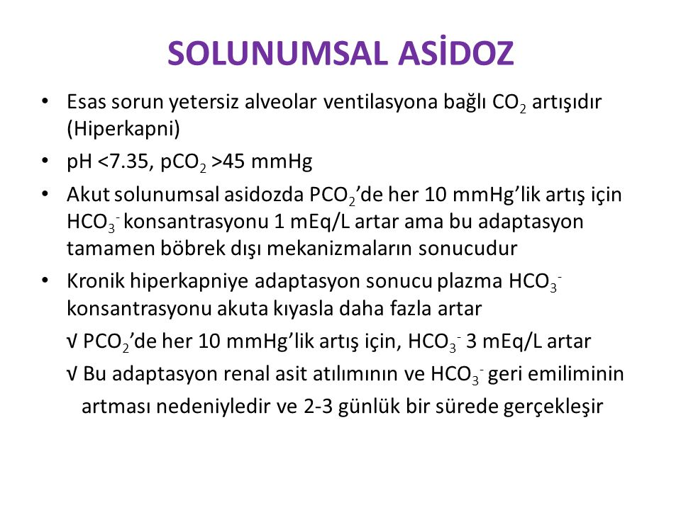 SOLUNUMSAL ASİDOZ Esas sorun yetersiz alveolar ventilasyona bağlı CO 2 artışıdır (Hiperkapni) pH 45 mmHg Akut solunumsal asidozda PCO 2 'de her 10 mmHg'lik artış için HCO 3 - konsantrasyonu 1 mEq/L artar ama bu adaptasyon tamamen böbrek dışı mekanizmaların sonucudur Kronik hiperkapniye adaptasyon sonucu plazma HCO 3 - konsantrasyonu akuta kıyasla daha fazla artar √ PCO 2 'de her 10 mmHg'lik artış için, HCO 3 - 3 mEq/L artar √ Bu adaptasyon renal asit atılımının ve HCO 3 - geri emiliminin artması nedeniyledir ve 2-3 günlük bir sürede gerçekleşir
