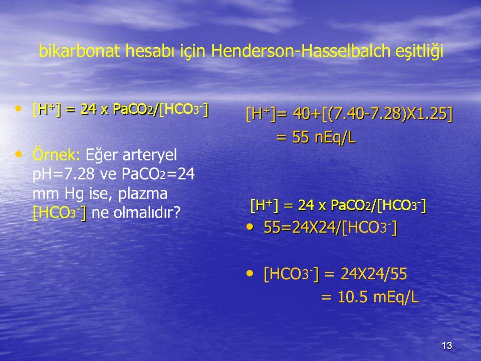 13 bikarbonat hesabı için Henderson-Hasselbalch eşitliği H + ] = 24 x PaCO 2 /] [H + ] = 24 x PaCO 2 /[HCO 3 - ] ] Örnek: Eğer arteryel pH=7.28 ve PaC