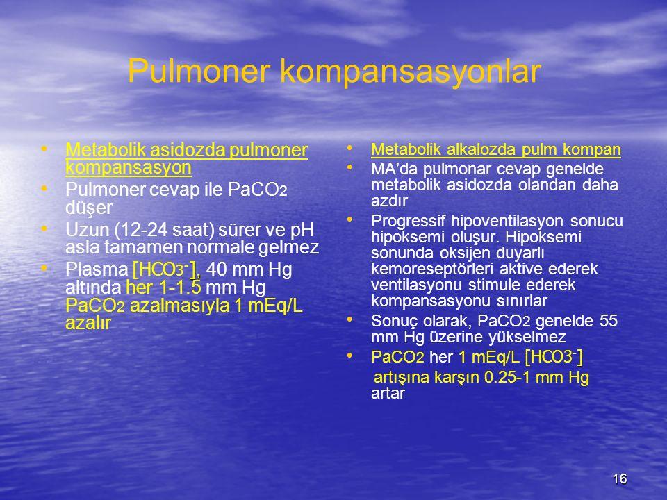 16 Pulmoner kompansasyonlar Metabolik asidozda pulmoner kompansasyon Pulmoner cevap ile PaCO 2 düşer Uzun (12-24 saat) sürer ve pH asla tamamen normal