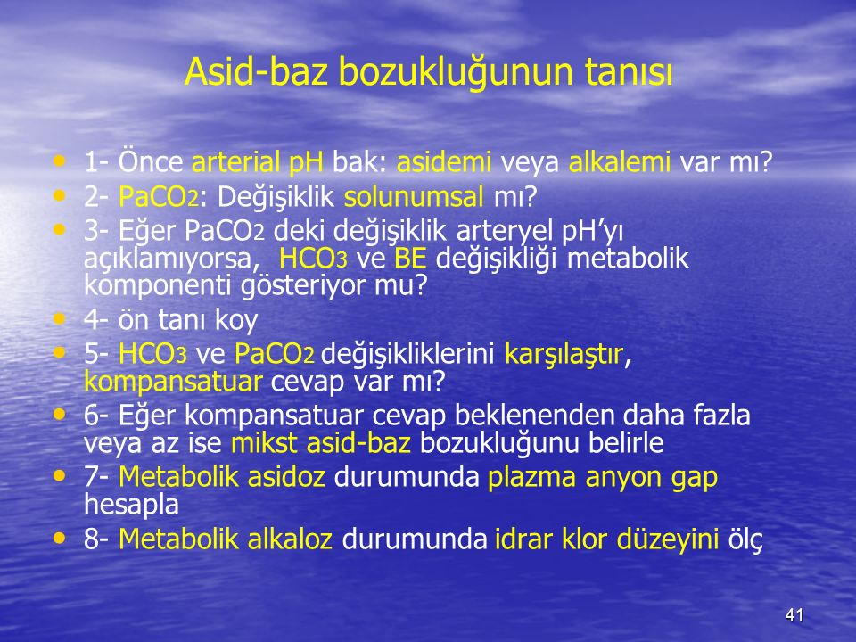 41 Asid-baz bozukluğunun tanısı 1- Önce arterial pH bak: asidemi veya alkalemi var mı? 2- PaCO 2 : Değişiklik solunumsal mı? 3- Eğer PaCO 2 deki değiş