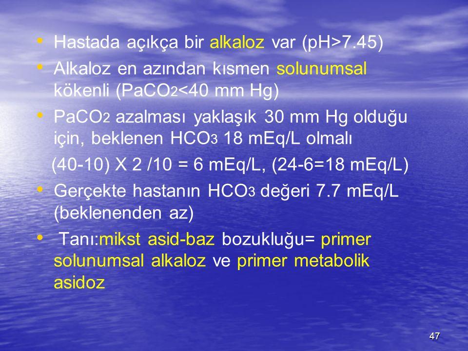 47 Hastada açıkça bir alkaloz var (pH>7.45) Alkaloz en azından kısmen solunumsal kökenli (PaCO 2 <40 mm Hg) PaCO 2 azalması yaklaşık 30 mm Hg olduğu i