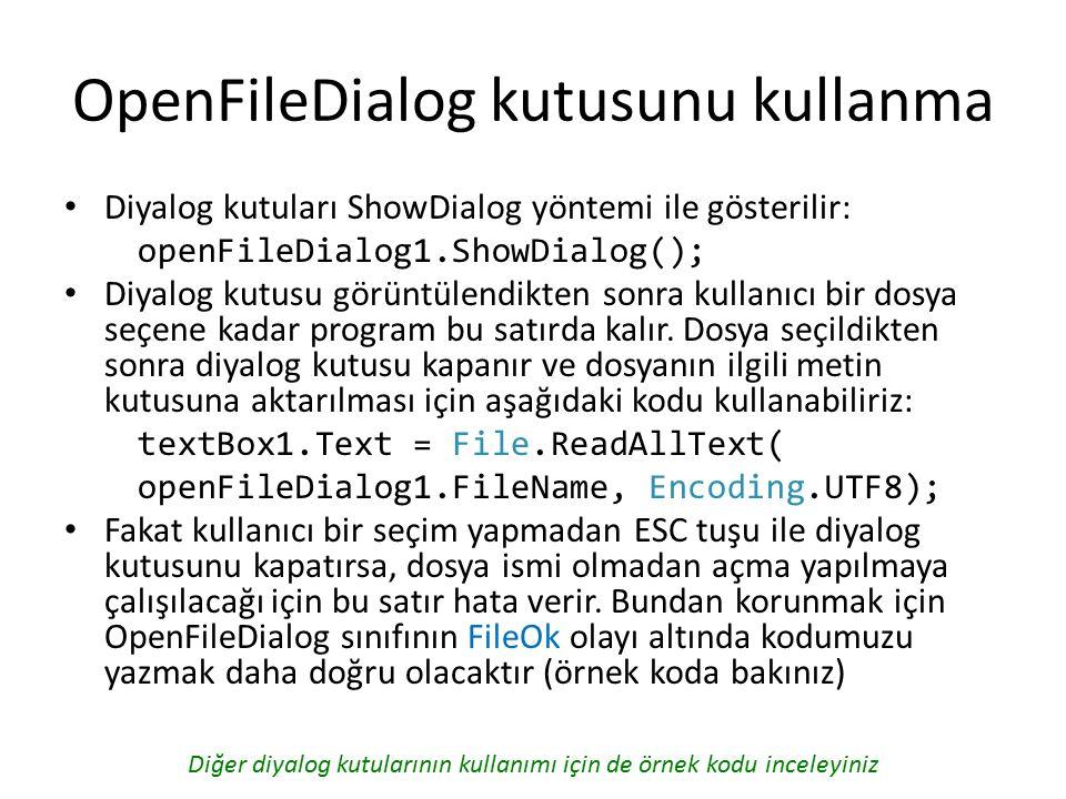 OpenFileDialog kutusunu kullanma Diyalog kutuları ShowDialog yöntemi ile gösterilir: openFileDialog1.ShowDialog(); Diyalog kutusu görüntülendikten sonra kullanıcı bir dosya seçene kadar program bu satırda kalır.