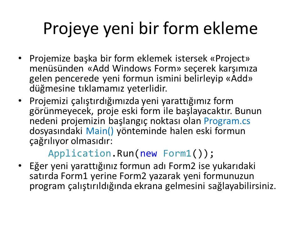 Projeye yeni bir form ekleme Projemize başka bir form eklemek istersek «Project» menüsünden «Add Windows Form» seçerek karşımıza gelen pencerede yeni formun ismini belirleyip «Add» düğmesine tıklamamız yeterlidir.