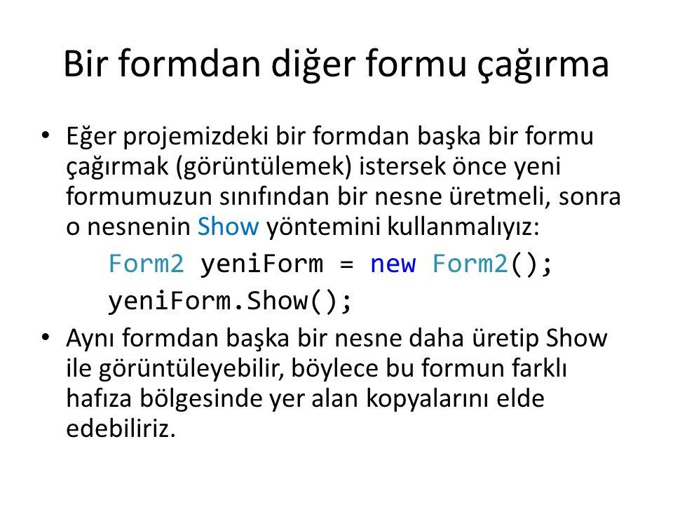 Bir formdan diğer formu çağırma Eğer projemizdeki bir formdan başka bir formu çağırmak (görüntülemek) istersek önce yeni formumuzun sınıfından bir nesne üretmeli, sonra o nesnenin Show yöntemini kullanmalıyız: Form2 yeniForm = new Form2(); yeniForm.Show(); Aynı formdan başka bir nesne daha üretip Show ile görüntüleyebilir, böylece bu formun farklı hafıza bölgesinde yer alan kopyalarını elde edebiliriz.