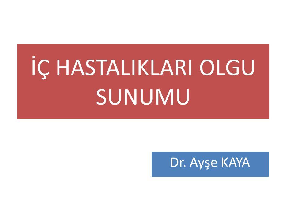 İÇ HASTALIKLARI OLGU SUNUMU Dr. Ayşe KAYA