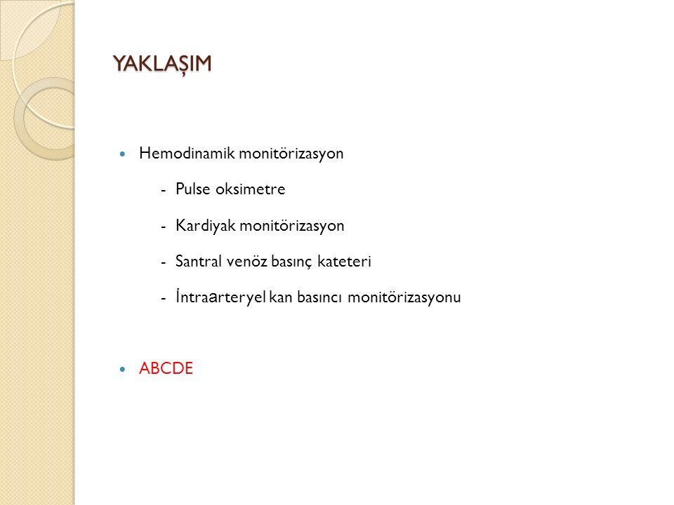 YAKLAŞIM Hemodinamik monitörizasyon - Pulse oksimetre - Kardiyak monitörizasyon - Santral venöz basınç kateteri - İ ntra a rteryel kan basıncı monitörizasyonu ABCDE