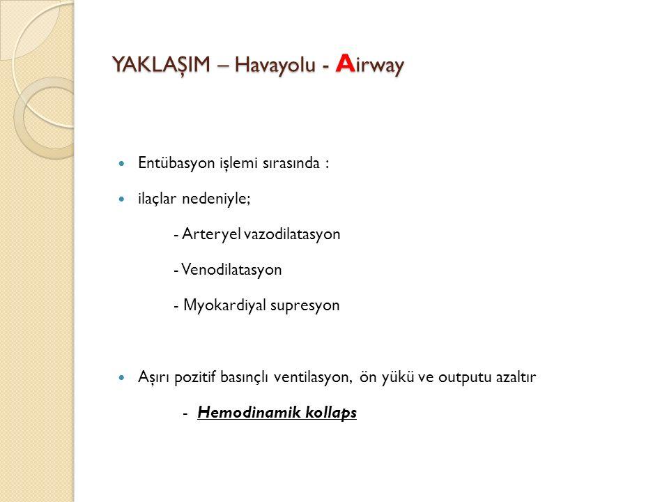 YAKLAŞIM – Havayolu - A irway Entübasyon işlemi sırasında : ilaçlar nedeniyle; - Arteryel vazodilatasyon - Venodilatasyon - M yokardiyal supresyon Aşırı pozitif basınçlı ventilasyon, ön yükü ve outputu azaltır - Hemodinamik kollaps