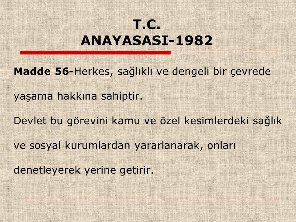 T.C. ANAYASASI-1982 Madde 56-Herkes, sağlıklı ve dengeli bir çevrede yaşama hakkına sahiptir.