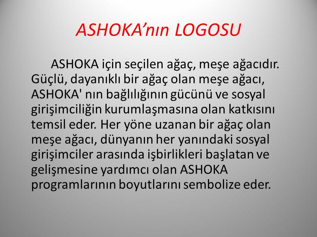 ASHOKA'nın LOGOSU ASHOKA için seçilen ağaç, meşe ağacıdır. Güçlü, dayanıklı bir ağaç olan meşe ağacı, ASHOKA' nın bağlılığının gücünü ve sosyal girişi