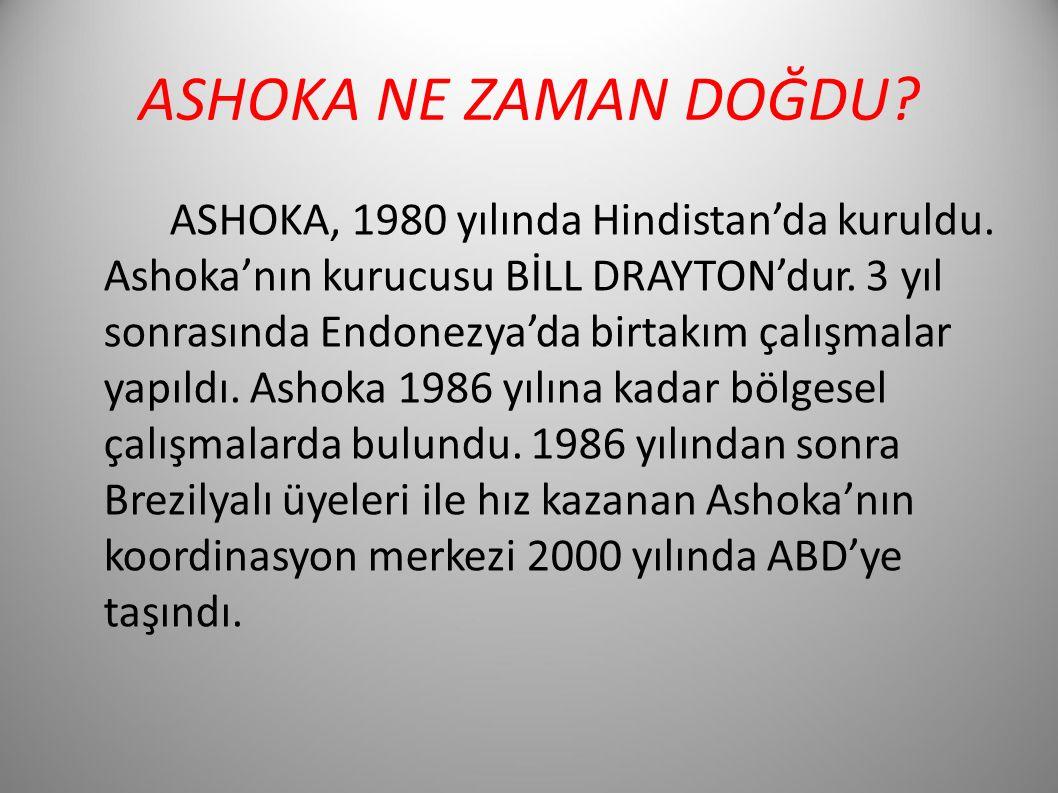 ASHOKA NE ZAMAN DOĞDU? ASHOKA, 1980 yılında Hindistan'da kuruldu. Ashoka'nın kurucusu BİLL DRAYTON'dur. 3 yıl sonrasında Endonezya'da birtakım çalışma