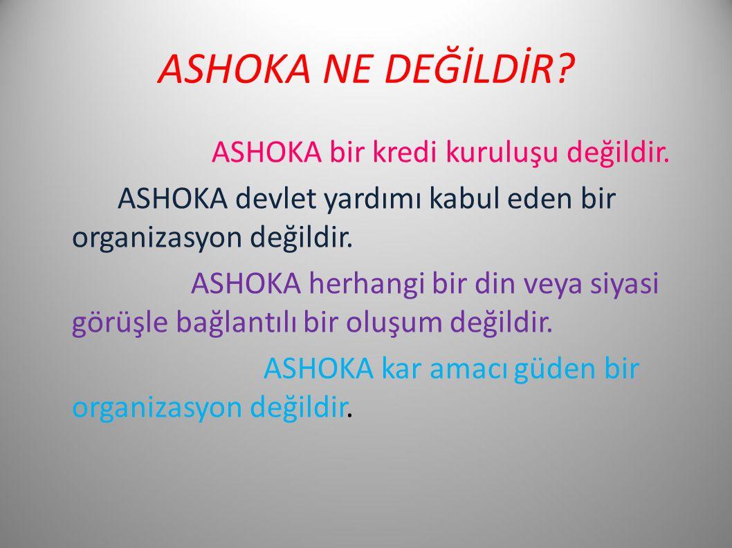 ASHOKA NE DEĞİLDİR? ASHOKA bir kredi kuruluşu değildir. ASHOKA devlet yardımı kabul eden bir organizasyon değildir. ASHOKA herhangi bir din veya siyas