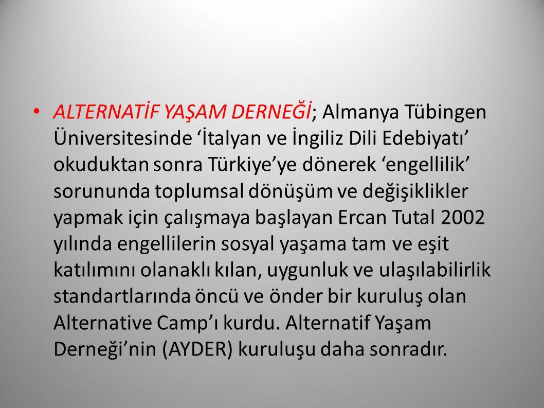ALTERNATİF YAŞAM DERNEĞİ; Almanya Tübingen Üniversitesinde 'İtalyan ve İngiliz Dili Edebiyatı' okuduktan sonra Türkiye'ye dönerek 'engellilik' sorununda toplumsal dönüşüm ve değişiklikler yapmak için çalışmaya başlayan Ercan Tutal 2002 yılında engellilerin sosyal yaşama tam ve eşit katılımını olanaklı kılan, uygunluk ve ulaşılabilirlik standartlarında öncü ve önder bir kuruluş olan Alternative Camp'ı kurdu.