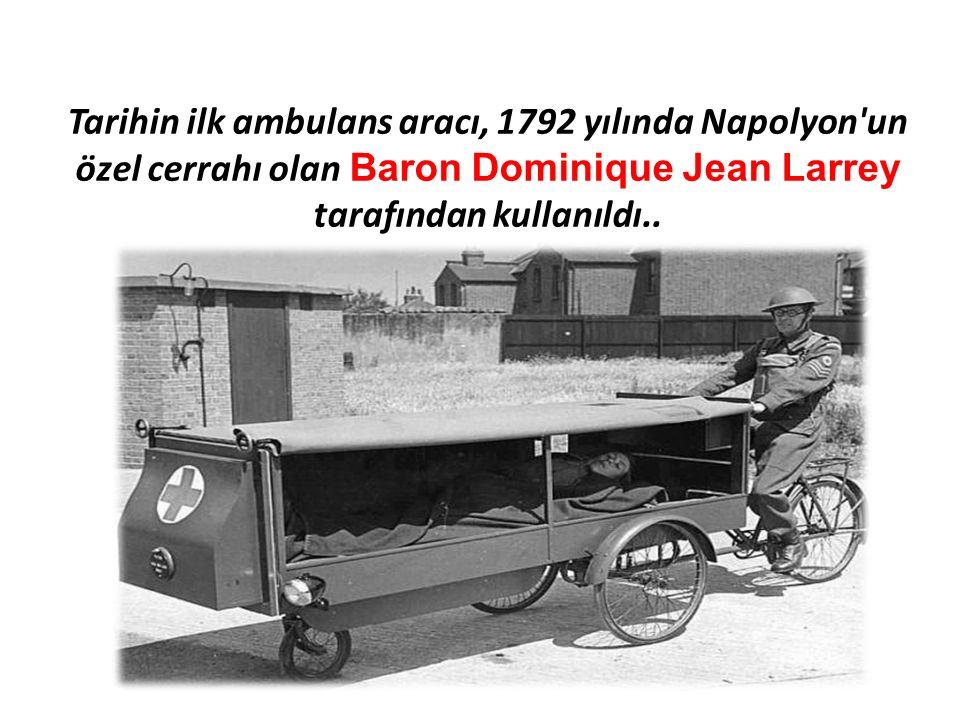 Tarihin ilk ambulans aracı, 1792 yılında Napolyon un özel cerrahı olan Baron Dominique Jean Larrey tarafından kullanıldı..