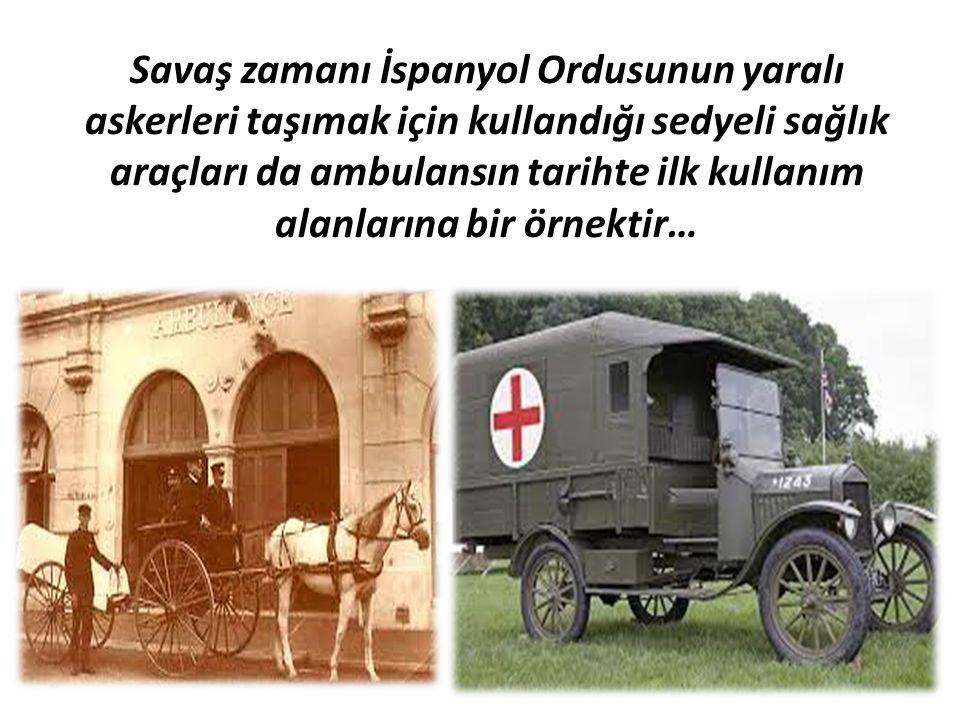 Savaş zamanı İspanyol Ordusunun yaralı askerleri taşımak için kullandığı sedyeli sağlık araçları da ambulansın tarihte ilk kullanım alanlarına bir örnektir…