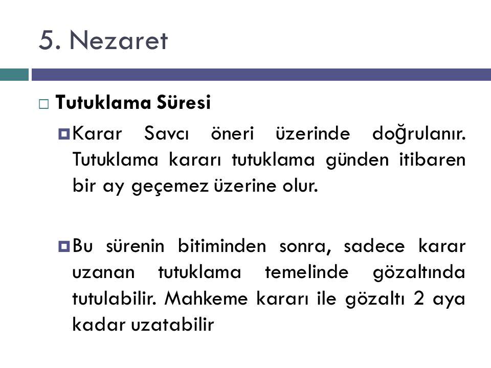 5. Nezaret  Tutuklama Süresi  Karar Savcı öneri üzerinde do ğ rulanır. Tutuklama kararı tutuklama günden itibaren bir ay geçemez üzerine olur.  Bu