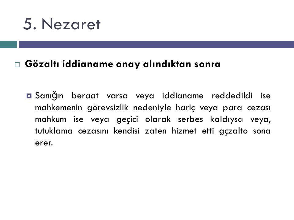 5. Nezaret  Gözaltı iddianame onay alındıktan sonra  Sanı ğ ın beraat varsa veya iddianame reddedildi ise mahkemenin görevsizlik nedeniyle hariç vey