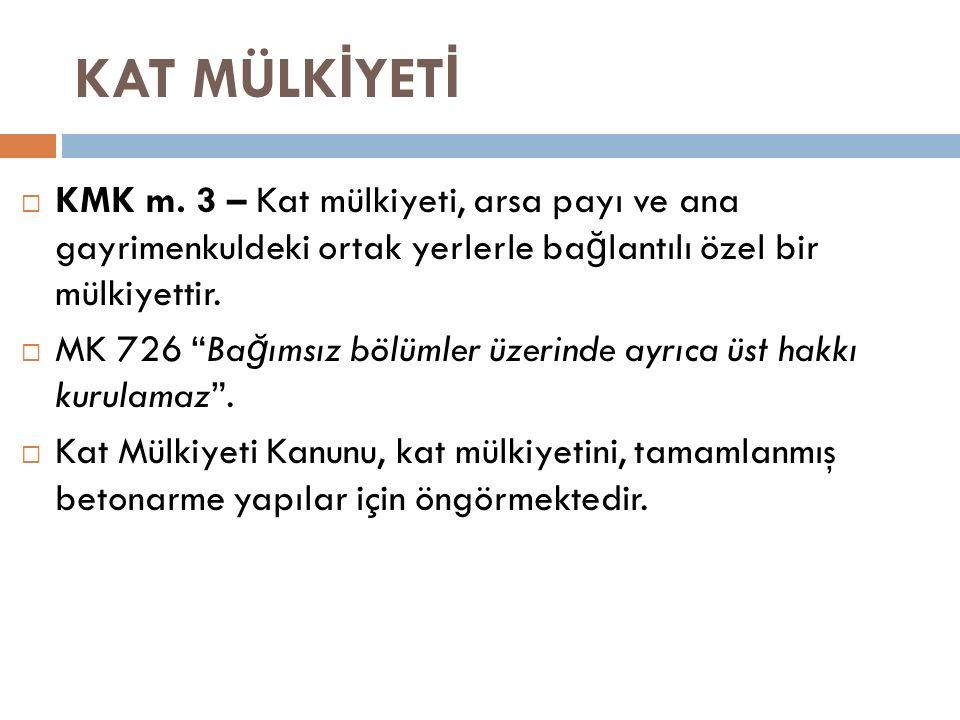 """KAT MÜLK İ YET İ  KMK m. 3 – Kat mülkiyeti, arsa payı ve ana gayrimenkuldeki ortak yerlerle ba ğ lantılı özel bir mülkiyettir.  MK 726 """"Ba ğ ımsız b"""