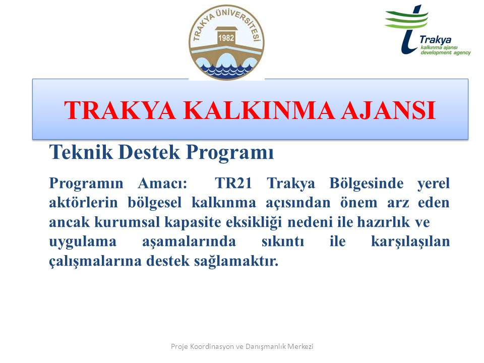 TRAKYA KALKINMA AJANSI Proje Koordinasyon ve Danışmanlık Merkezi Teknik Destek Programı Programın Amacı: TR21 Trakya Bölgesinde yerel aktörlerin bölge