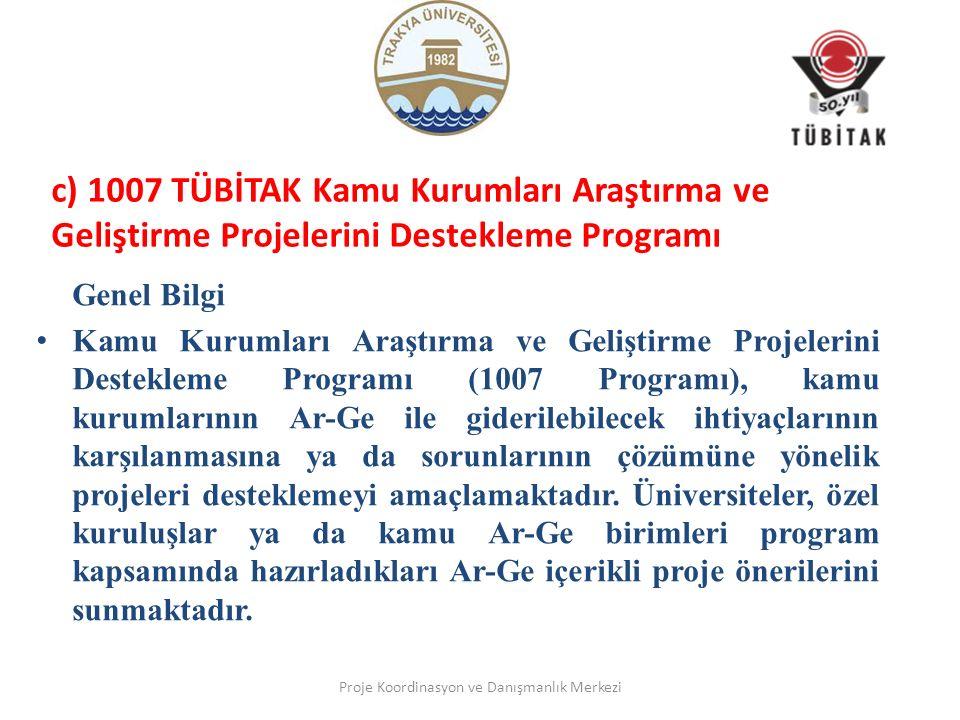 c) 1007 TÜBİTAK Kamu Kurumları Araştırma ve Geliştirme Projelerini Destekleme Programı Genel Bilgi Kamu Kurumları Araştırma ve Geliştirme Projelerini Destekleme Programı (1007 Programı), kamu kurumlarının Ar-Ge ile giderilebilecek ihtiyaçlarının karşılanmasına ya da sorunlarının çözümüne yönelik projeleri desteklemeyi amaçlamaktadır.