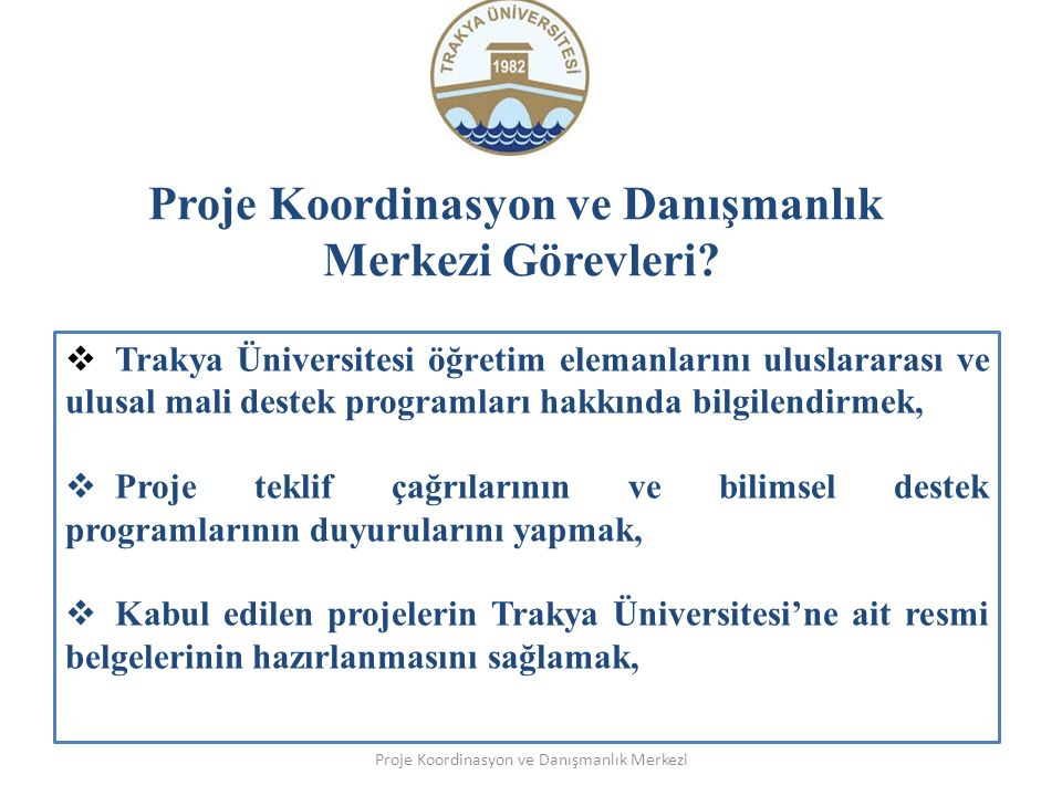 Proje Koordinasyon ve Danışmanlık Merkezi Görevleri? Proje Koordinasyon ve Danışmanlık Merkezi  Trakya Üniversitesi öğretim elemanlarını uluslararası
