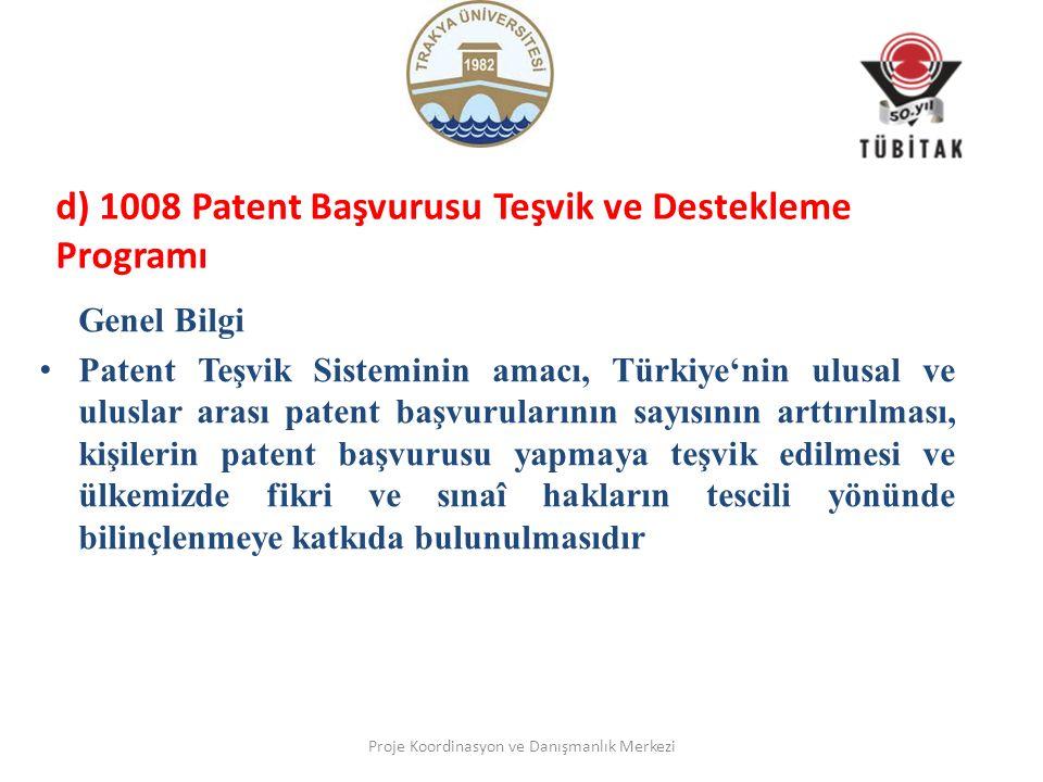d) 1008 Patent Başvurusu Teşvik ve Destekleme Programı Genel Bilgi Patent Teşvik Sisteminin amacı, Türkiye'nin ulusal ve uluslar arası patent başvurularının sayısının arttırılması, kişilerin patent başvurusu yapmaya teşvik edilmesi ve ülkemizde fikri ve sınaî hakların tescili yönünde bilinçlenmeye katkıda bulunulmasıdır Proje Koordinasyon ve Danışmanlık Merkezi