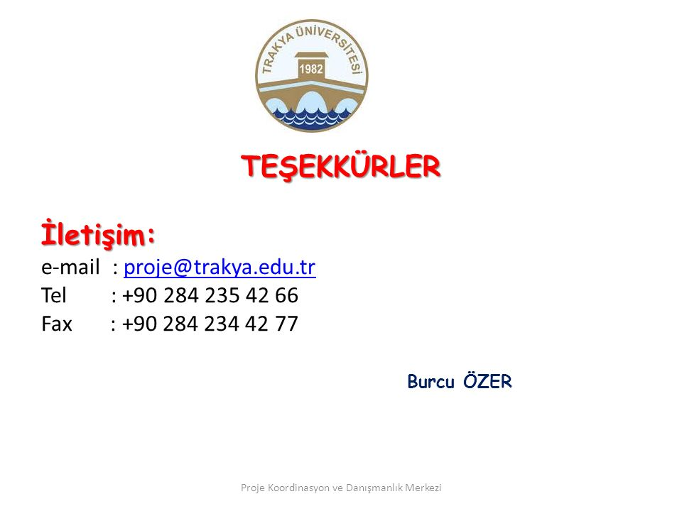 TEŞEKKÜRLERİletişim: e-mail : proje@trakya.edu.trproje@trakya.edu.tr Tel : +90 284 235 42 66 Fax : +90 284 234 42 77 Burcu ÖZER Proje Koordinasyon ve