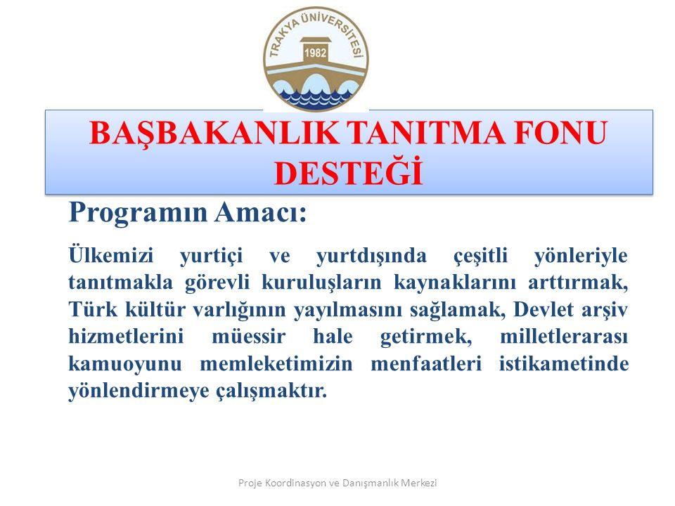 BAŞBAKANLIK TANITMA FONU DESTEĞİ Proje Koordinasyon ve Danışmanlık Merkezi Programın Amacı: Ülkemizi yurtiçi ve yurtdışında çeşitli yönleriyle tanıtmakla görevli kuruluşların kaynaklarını arttırmak, Türk kültür varlığının yayılmasını sağlamak, Devlet arşiv hizmetlerini müessir hale getirmek, milletlerarası kamuoyunu memleketimizin menfaatleri istikametinde yönlendirmeye çalışmaktır.