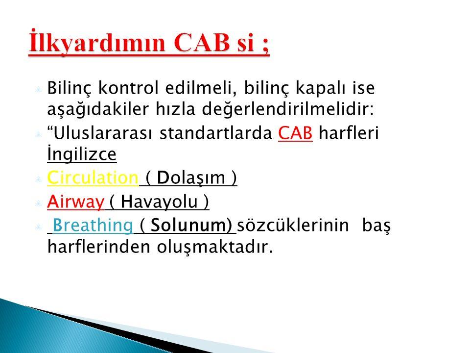 Bilinç kontrol edilmeli, bilinç kapalı ise aşağıdakiler hızla değerlendirilmelidir: Uluslararası standartlarda CAB harfleri İngilizce Circulation ( Dolaşım ) Airway ( Havayolu ) Breathing ( Solunum) sözcüklerinin baş harflerinden oluşmaktadır.