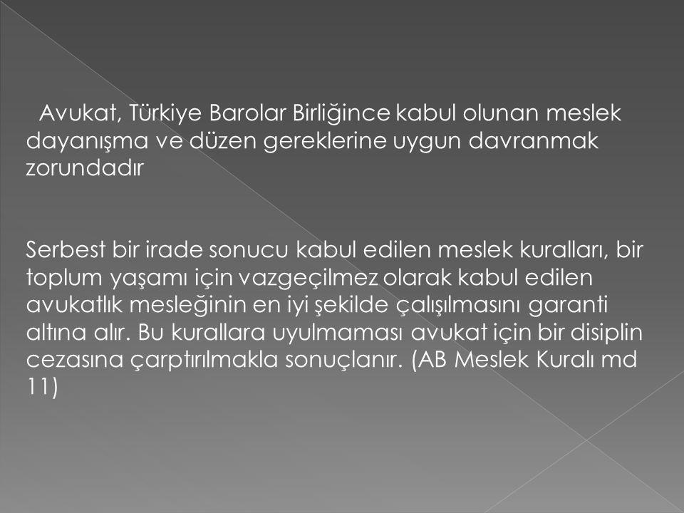 Buna paralel olarak Avukatlık Kanunu şu düzenlemeleri ihdas etmiştir Avukatlar, yüklendikleri görevleri bu görevin kutsallığına yakışır bir şekilde özen, doğruluk ve onur içinde yerine getirmek ve avukatlık unvanının gerektirdiği saygı ve güvene uygun biçimde davranmak ve Türkiye Barolar Birliğince belirlenen meslek kurallarına uymakla yükümlüdürler. (Av.K.