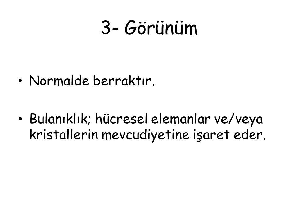 3- Görünüm Normalde berraktır. Bulanıklık; hücresel elemanlar ve/veya kristallerin mevcudiyetine işaret eder.