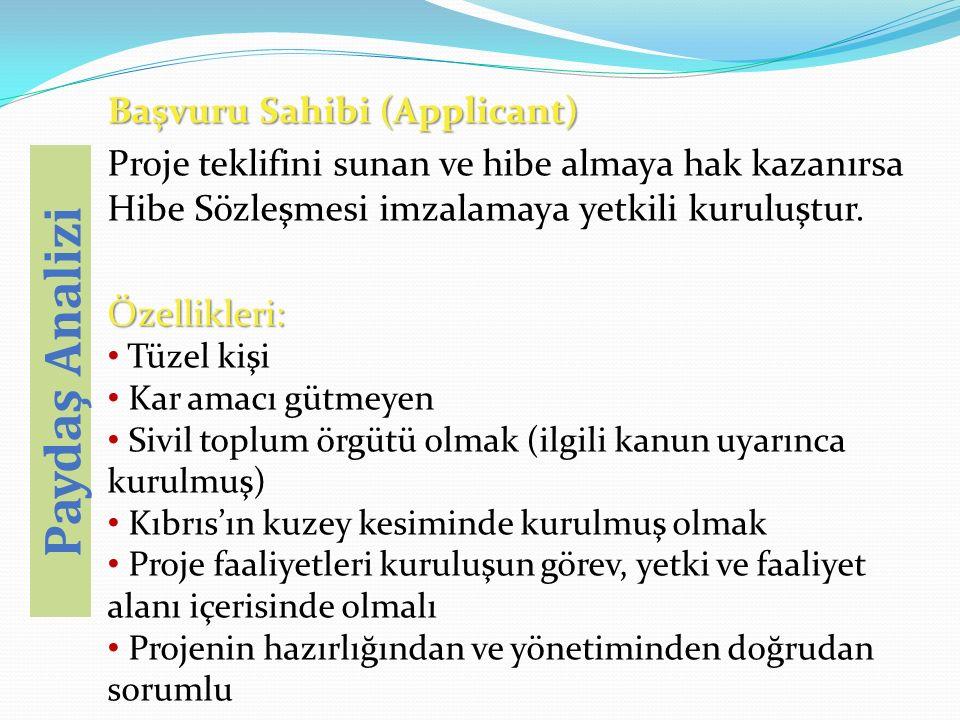 Başvuru Sahibi (Applicant) Proje teklifini sunan ve hibe almaya hak kazanırsa Hibe Sözleşmesi imzalamaya yetkili kuruluştur.Özellikleri: Tüzel kişi Kar amacı gütmeyen Sivil toplum örgütü olmak (ilgili kanun uyarınca kurulmuş) Kıbrıs'ın kuzey kesiminde kurulmuş olmak Proje faaliyetleri kuruluşun görev, yetki ve faaliyet alanı içerisinde olmalı Projenin hazırlığından ve yönetiminden doğrudan sorumlu Paydaş Analizi