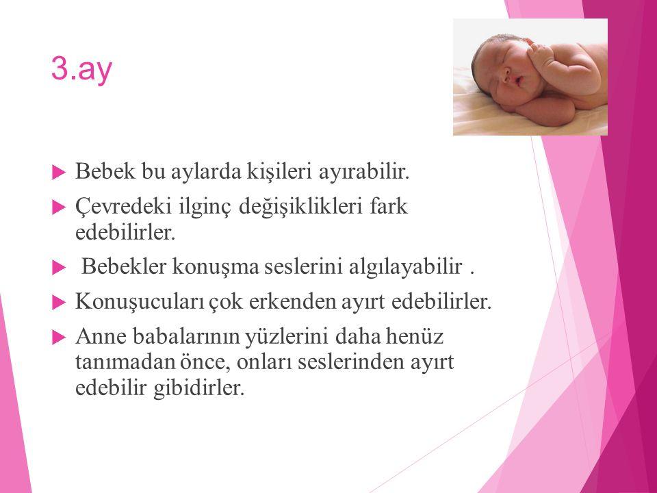 3.ay  Bebek bu aylarda kişileri ayırabilir.  Çevredeki ilginç değişiklikleri fark edebilirler.  Bebekler konuşma seslerini algılayabilir.  Konuşuc