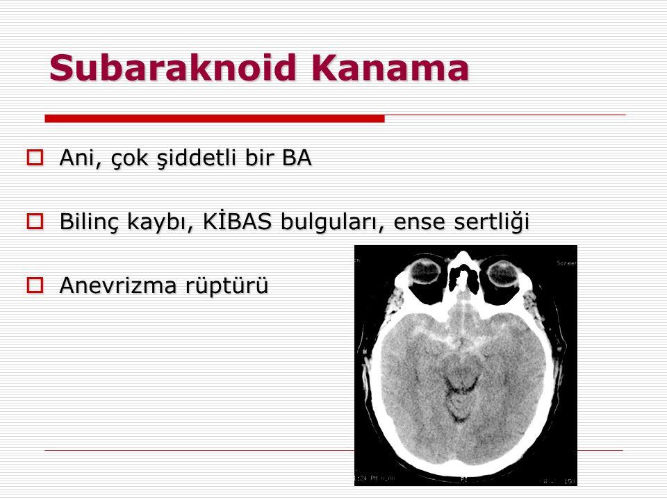 Subaraknoid Kanama  Ani, çok şiddetli bir BA  Bilinç kaybı, KİBAS bulguları, ense sertliği  Anevrizma rüptürü