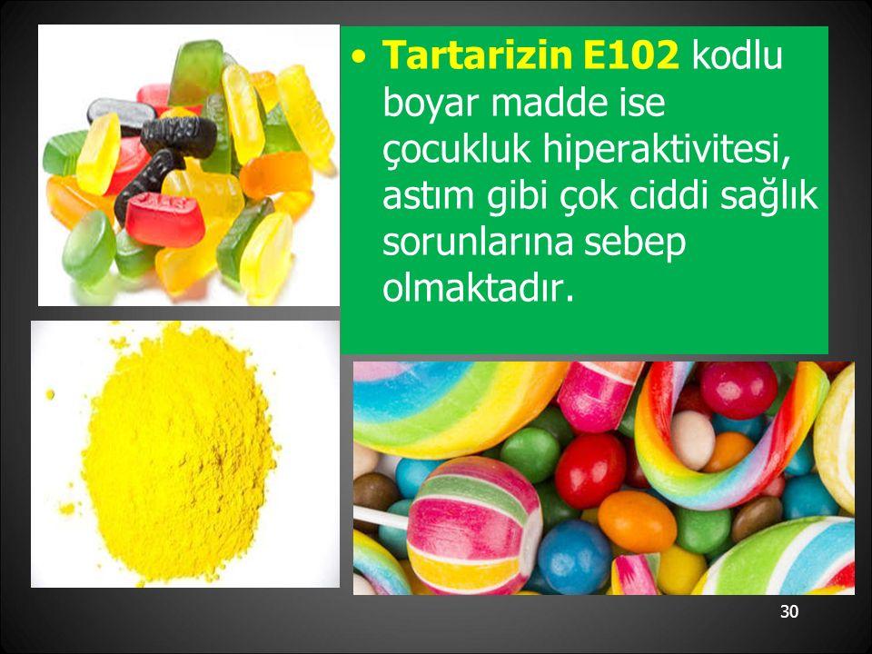 Tartarizin E102 kodlu boyar madde ise çocukluk hiperaktivitesi, astım gibi çok ciddi sağlık sorunlarına sebep olmaktadır.