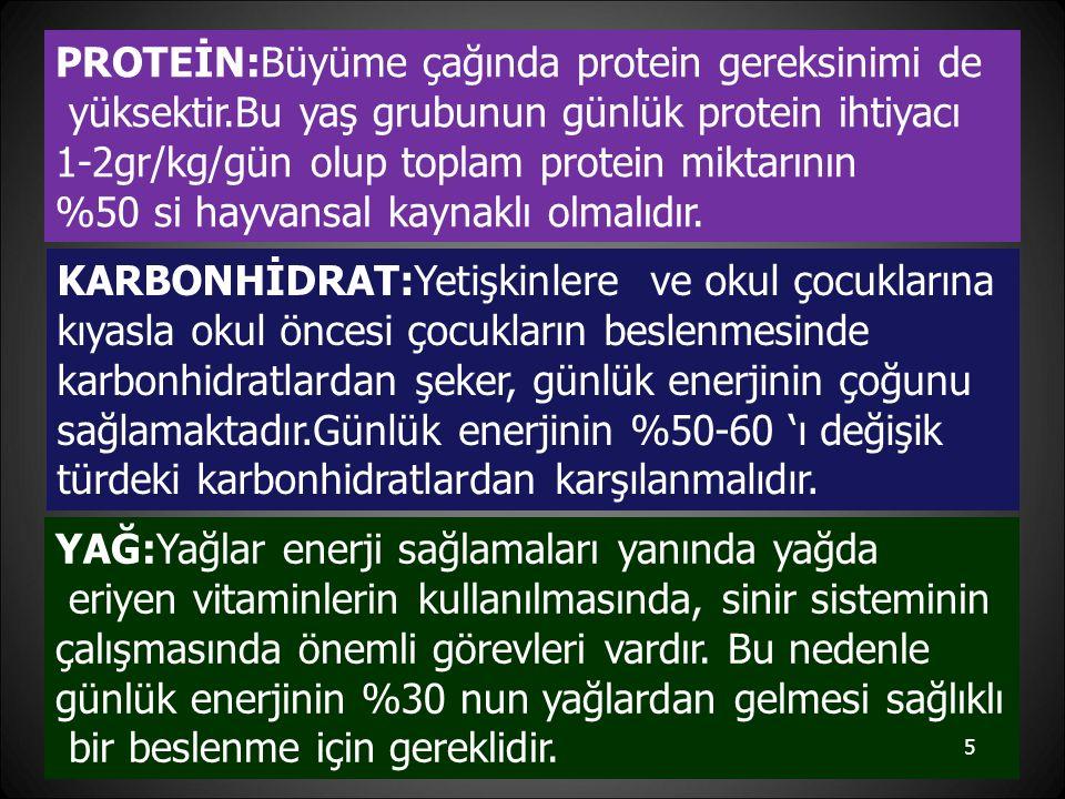 PROTEİN:Büyüme çağında protein gereksinimi de yüksektir.Bu yaş grubunun günlük protein ihtiyacı 1-2gr/kg/gün olup toplam protein miktarının %50 si hayvansal kaynaklı olmalıdır.