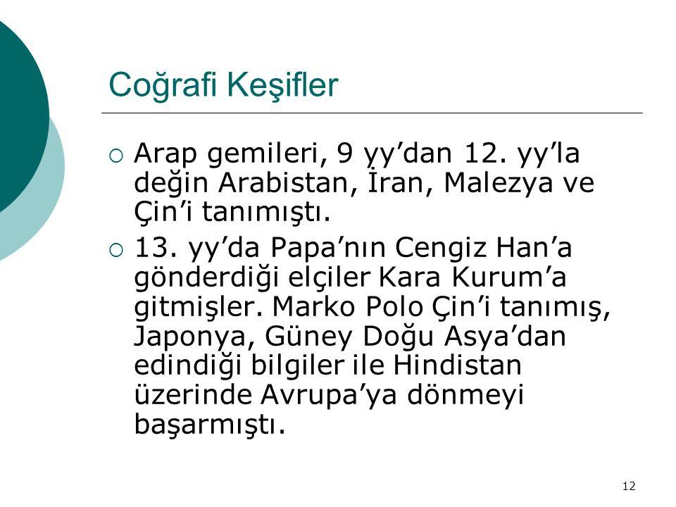 12 Coğrafi Keşifler  Arap gemileri, 9 yy'dan 12. yy'la değin Arabistan, İran, Malezya ve Çin'i tanımıştı.  13. yy'da Papa'nın Cengiz Han'a gönderdiğ