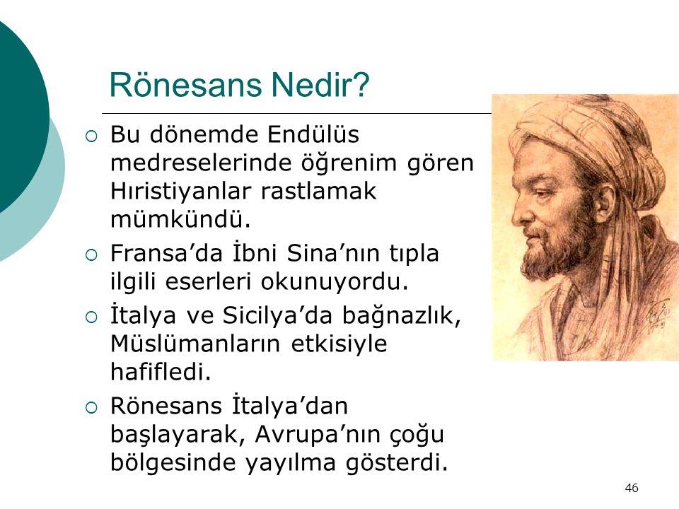 46 Rönesans Nedir?  Bu dönemde Endülüs medreselerinde öğrenim gören Hıristiyanlar rastlamak mümkündü.  Fransa'da İbni Sina'nın tıpla ilgili eserleri