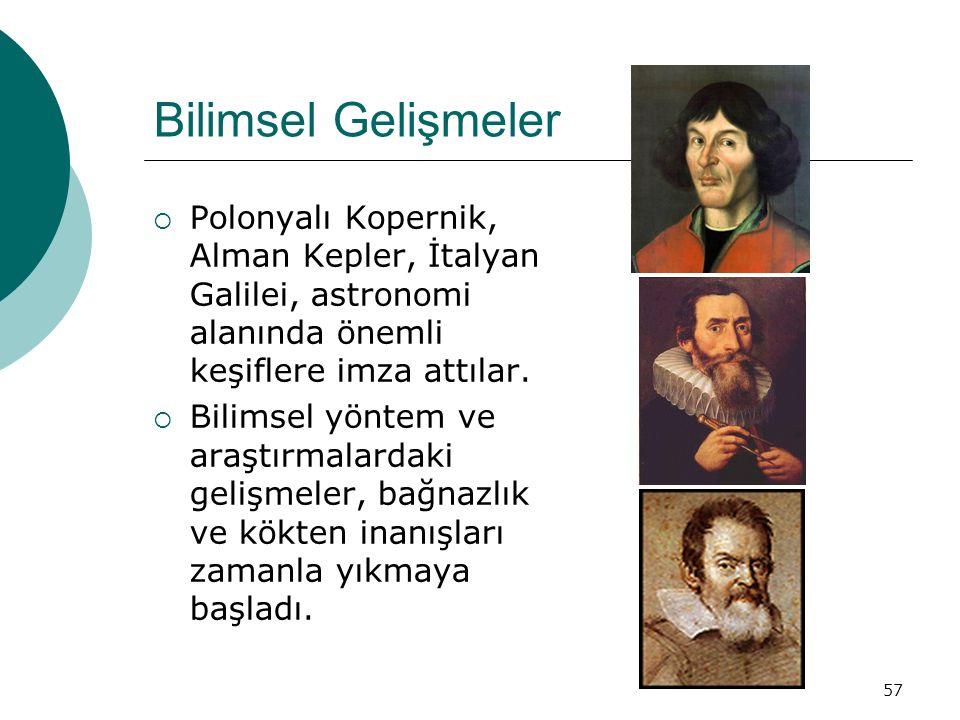 57 Bilimsel Gelişmeler  Polonyalı Kopernik, Alman Kepler, İtalyan Galilei, astronomi alanında önemli keşiflere imza attılar.  Bilimsel yöntem ve ara