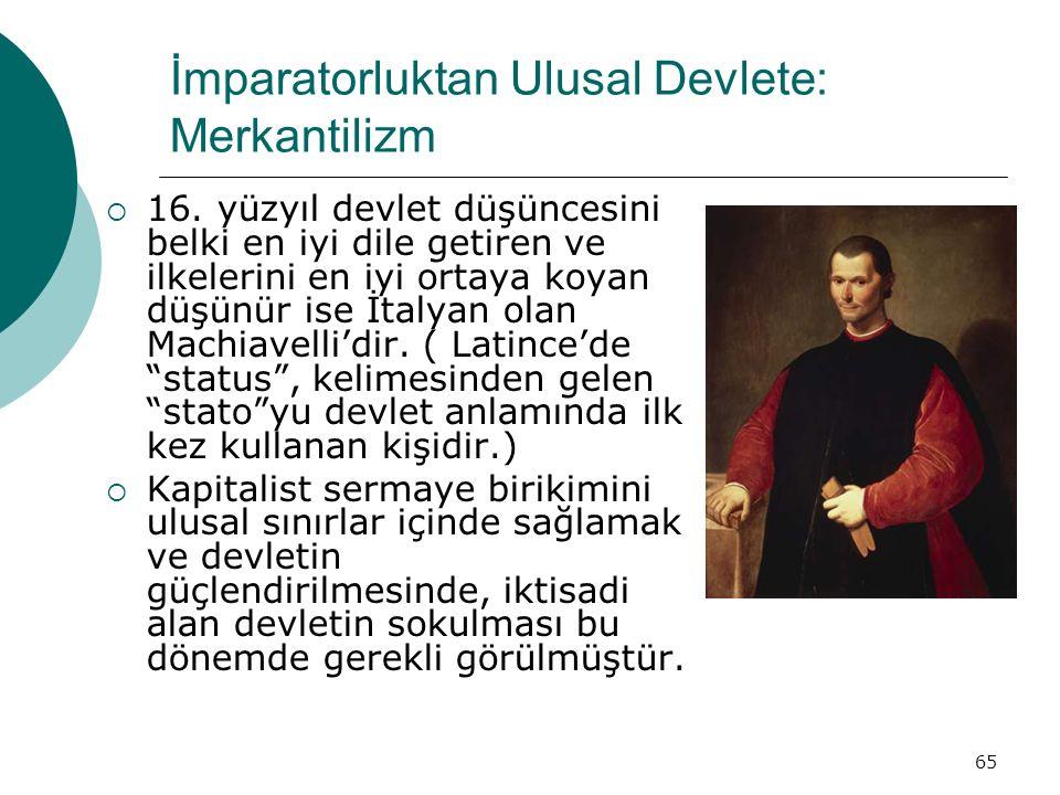 65 İmparatorluktan Ulusal Devlete: Merkantilizm  16. yüzyıl devlet düşüncesini belki en iyi dile getiren ve ilkelerini en iyi ortaya koyan düşünür is